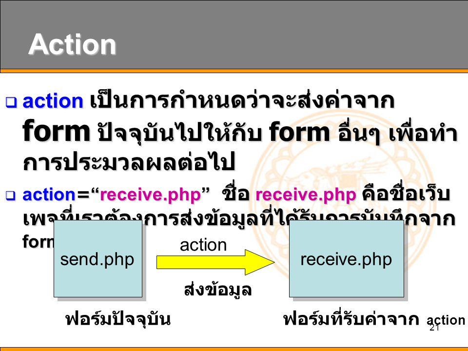 21 Action  action เป็นการกำหนดว่าจะส่งค่าจาก form ปัจจุบันไปให้กับ form อื่นๆ เพื่อทำ การประมวลผลต่อไป  action= receive.php ชื่อ receive.php คือชื่อเว็บ เพจที่เราต้องการส่งข้อมูลที่ได้รับการบันทึกจาก form ปัจจุบัน send.php receive.php action ฟอร์มปัจจุบัน ส่งข้อมูล ฟอร์มที่รับค่าจาก action
