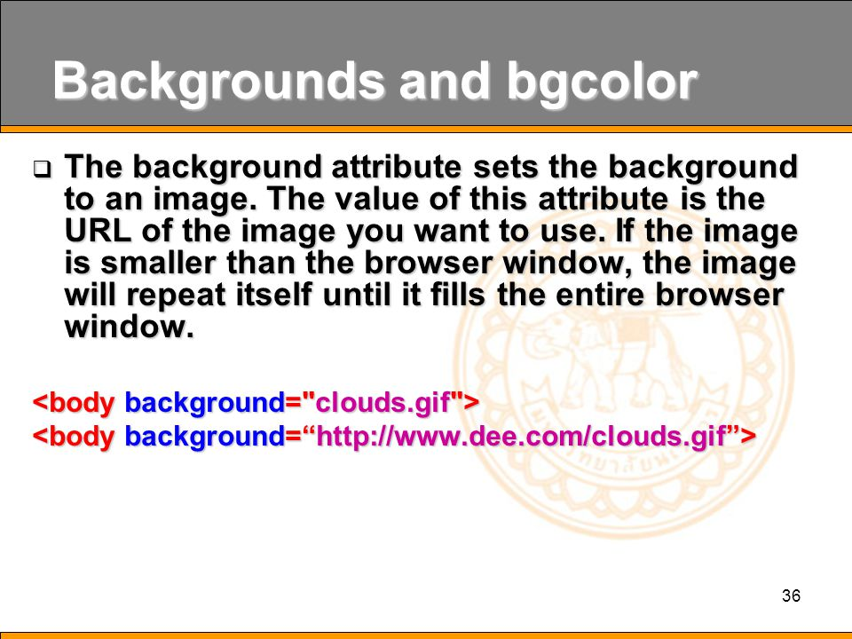 36 Backgrounds and bgcolor  The background attribute sets the background to an image.