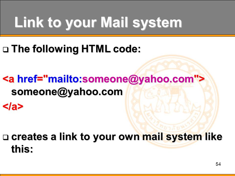 54 Link to your Mail system  The following HTML code: someone@yahoo.com someone@yahoo.com</a>  creates a link to your own mail system like this: