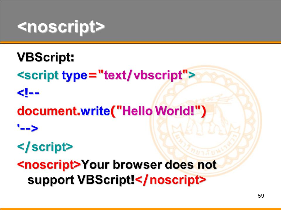 59 <noscript> VBScript: <!-- document.write( Hello World! ) --> Your browser does not support VBScript.