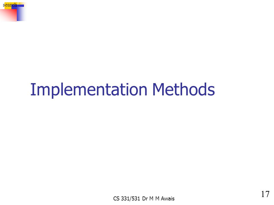 17 search CS 331/531 Dr M M Awais Implementation Methods