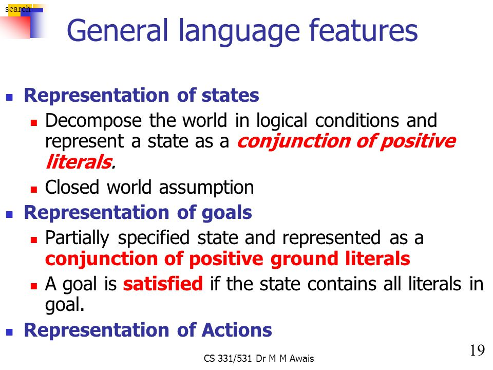 19 search CS 331/531 Dr M M Awais General language features Representation of states Decompose the world in logical conditions and represent a state a