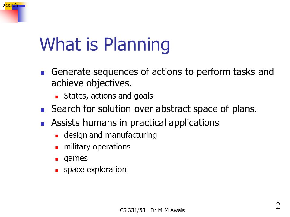 2 search CS 331/531 Dr M M Awais What is Planning Generate sequences of actions to perform tasks and achieve objectives. States, actions and goals Sea