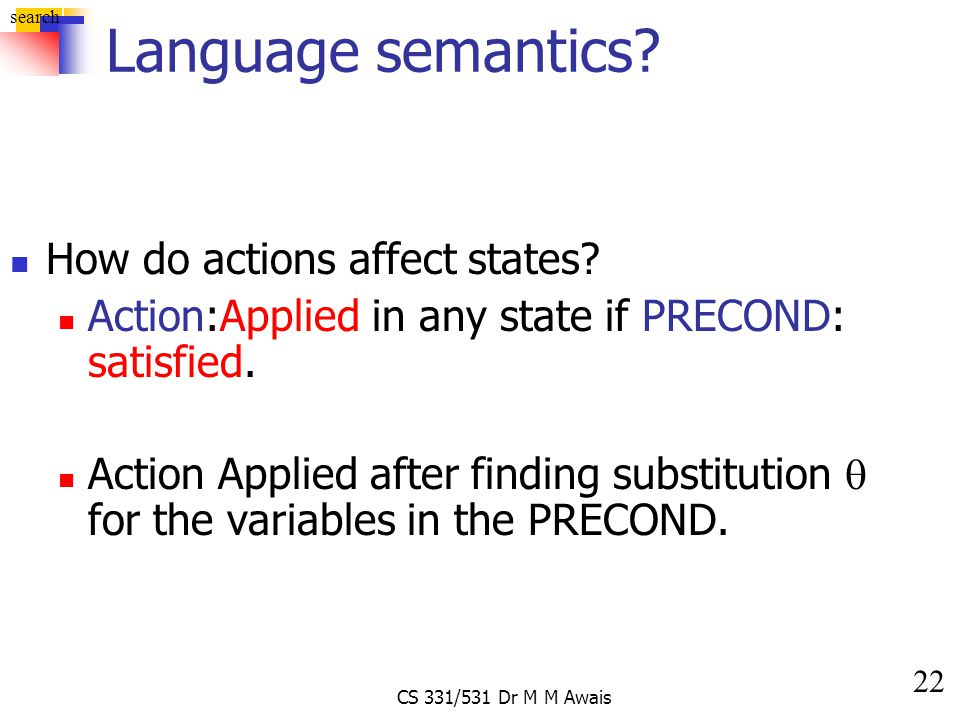 22 search CS 331/531 Dr M M Awais Language semantics? How do actions affect states? Action:Applied in any state if PRECOND: satisfied. Action Applied