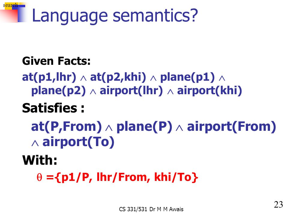 23 search CS 331/531 Dr M M Awais Language semantics? Given Facts: at(p1,lhr)  at(p2,khi)  plane(p1)  plane(p2)  airport(lhr)  airport(khi) Satis