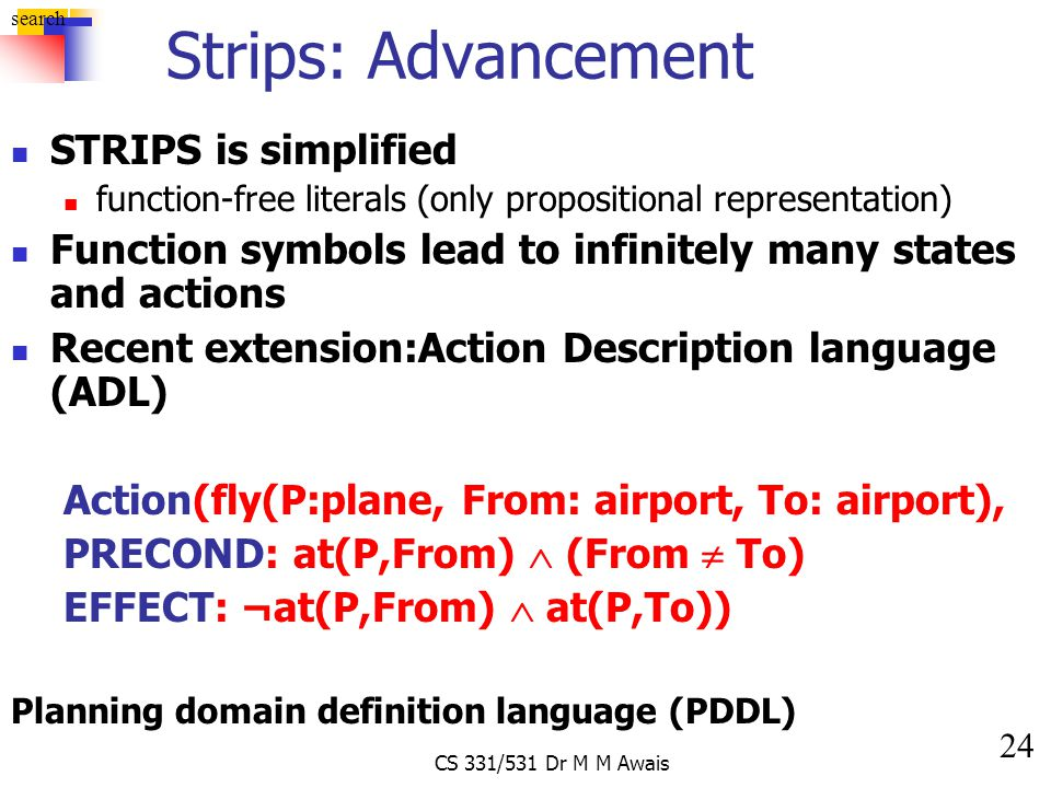 24 search CS 331/531 Dr M M Awais Strips: Advancement STRIPS is simplified function-free literals (only propositional representation) Function symbols