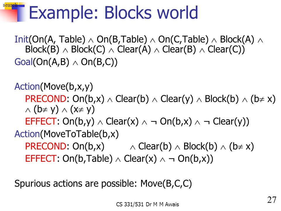 27 search CS 331/531 Dr M M Awais Example: Blocks world Init(On(A, Table)  On(B,Table)  On(C,Table)  Block(A)  Block(B)  Block(C)  Clear(A)  Cl