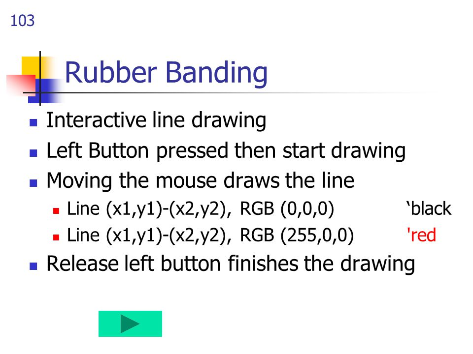 103 Rubber Banding Interactive line drawing Left Button pressed then start drawing Moving the mouse draws the line Line (x1,y1)-(x2,y2), RGB (0,0,0) 'black Line (x1,y1)-(x2,y2), RGB (255,0,0) red Release left button finishes the drawing