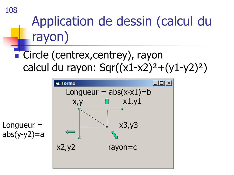 108 Circle (centrex,centrey), rayon calcul du rayon: Sqr((x1-x2)²+(y1-y2)²) Application de dessin (calcul du rayon) x,y x1,y1 x2,y2 Longueur = abs(y-y