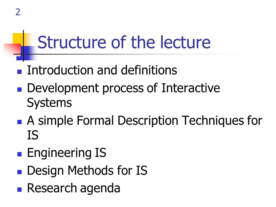 2 Structure of the lecture Introduction and definitions Development process of Interactive Systems A simple Formal Description Techniques for IS Engineering IS Design Methods for IS Research agenda