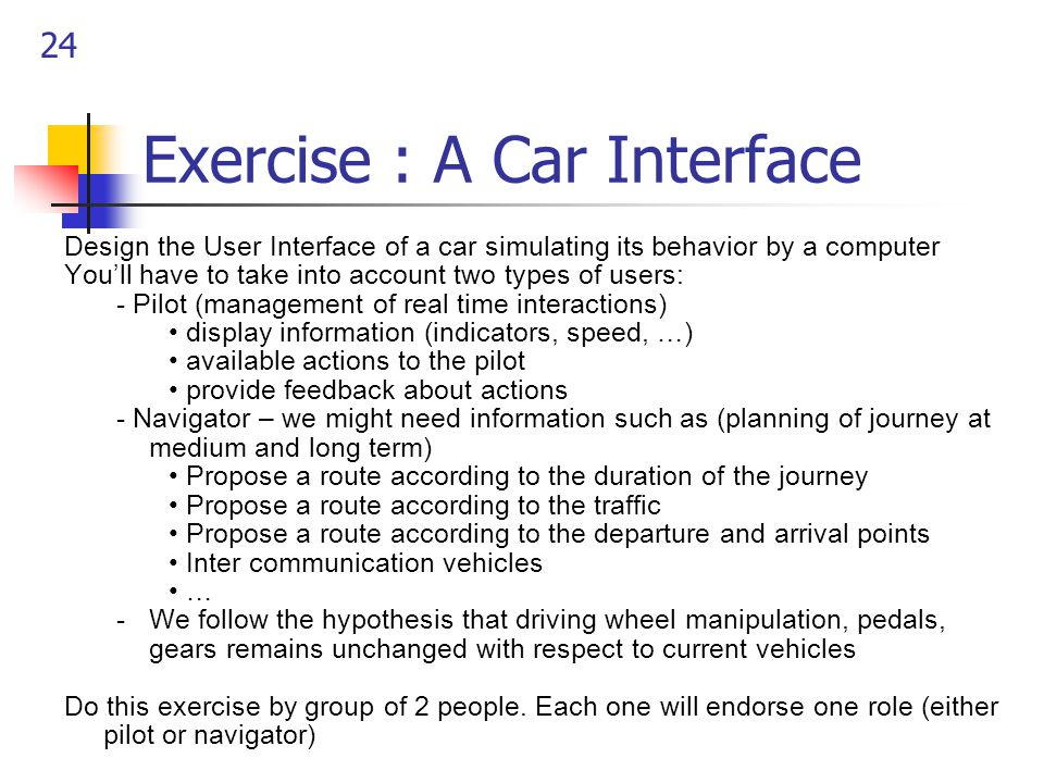 24 Exercise : A Car Interface Design the User Interface of a car simulating its behavior by a computer You'll have to take into account two types of users: - Pilot (management of real time interactions) display information (indicators, speed, …) available actions to the pilot provide feedback about actions - Navigator – we might need information such as (planning of journey at medium and long term) Propose a route according to the duration of the journey Propose a route according to the traffic Propose a route according to the departure and arrival points Inter communication vehicles … -We follow the hypothesis that driving wheel manipulation, pedals, gears remains unchanged with respect to current vehicles Do this exercise by group of 2 people.