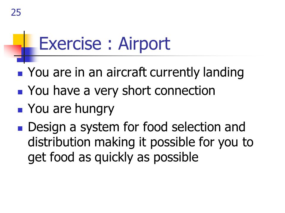 25 Exercise : Airport You are in an aircraft currently landing You have a very short connection You are hungry Design a system for food selection and distribution making it possible for you to get food as quickly as possible