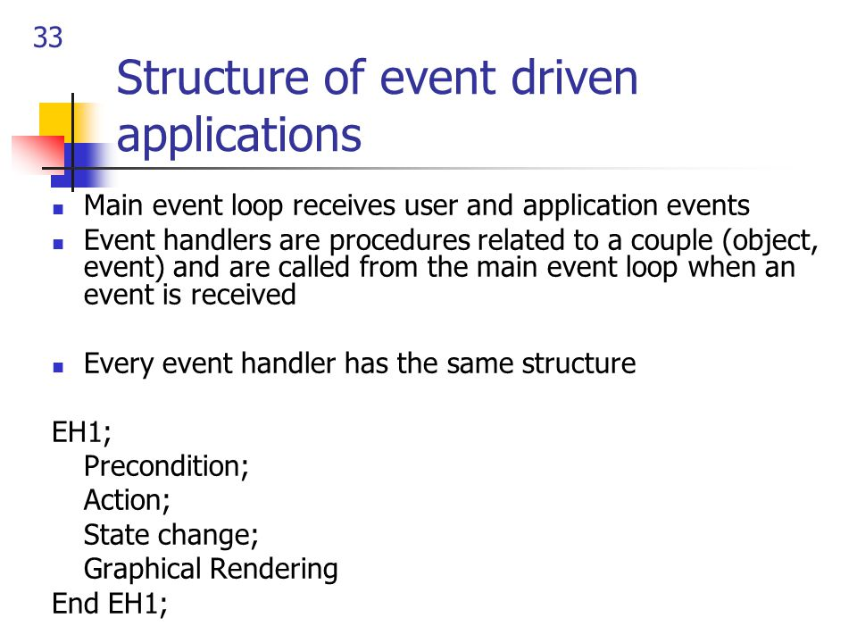 33 Structure of event driven applications Main event loop receives user and application events Event handlers are procedures related to a couple (object, event) and are called from the main event loop when an event is received Every event handler has the same structure EH1; Precondition; Action; State change; Graphical Rendering End EH1;