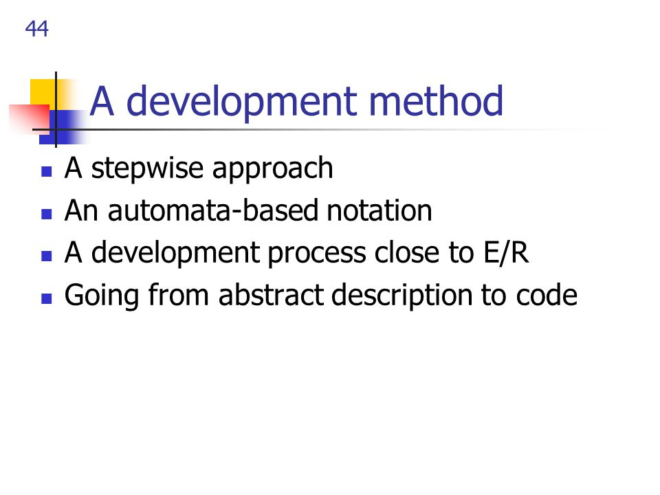 44 A development method A stepwise approach An automata-based notation A development process close to E/R Going from abstract description to code