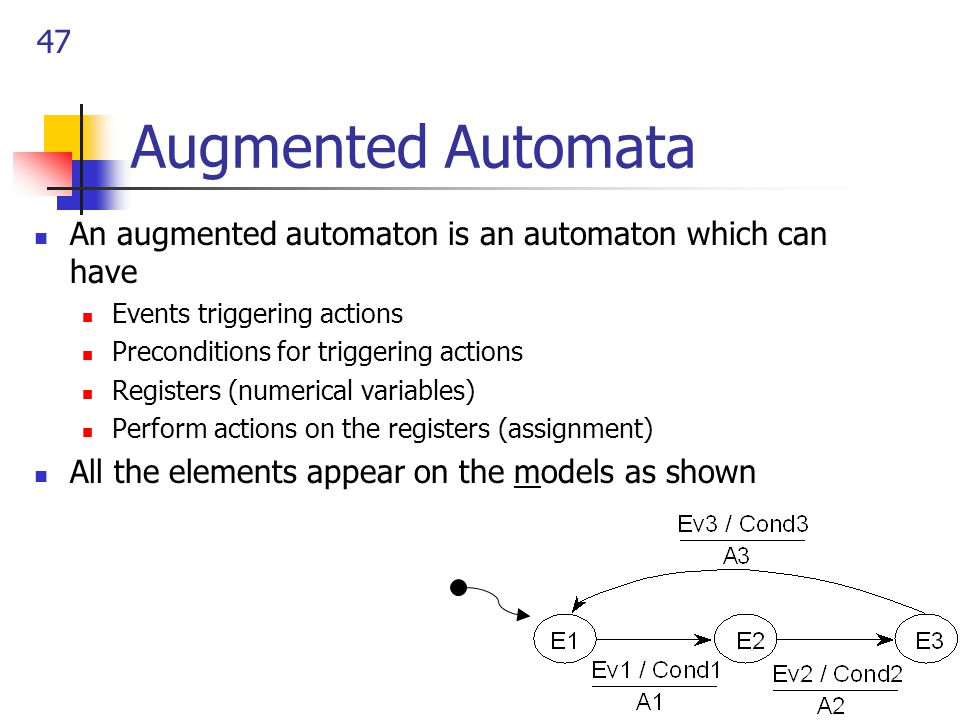 47 Augmented Automata An augmented automaton is an automaton which can have Events triggering actions Preconditions for triggering actions Registers (numerical variables) Perform actions on the registers (assignment) All the elements appear on the models as shown