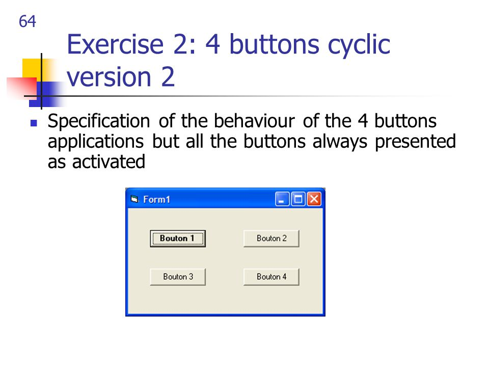 64 Exercise 2: 4 buttons cyclic version 2 Specification of the behaviour of the 4 buttons applications but all the buttons always presented as activated