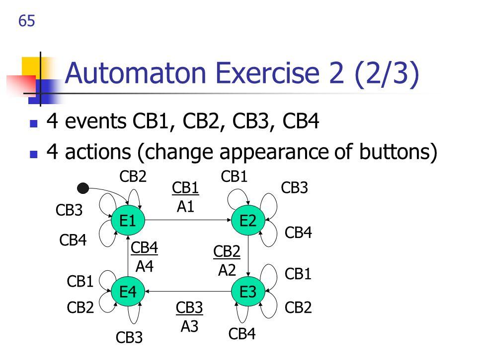 65 Automaton Exercise 2 (2/3) 4 events CB1, CB2, CB3, CB4 4 actions (change appearance of buttons) E1 E4E3 E2 CB1 A1 CB2 A2 CB3 A3 CB4 A4 CB2 CB3 CB4