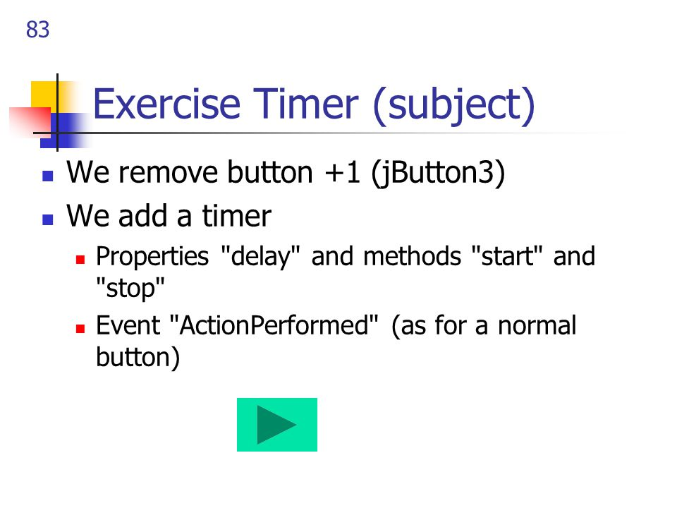 83 Exercise Timer (subject) We remove button +1 (jButton3) We add a timer Properties delay and methods start and stop Event ActionPerformed (as for a normal button)