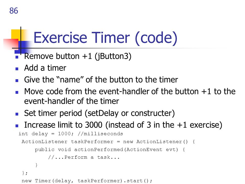 86 Exercise Timer (code) Remove button +1 (jButton3) Add a timer Give the name of the button to the timer Move code from the event-handler of the button +1 to the event-handler of the timer Set timer period (setDelay or constructer) Increase limit to 3000 (instead of 3 in the +1 exercise) int delay = 1000; //milliseconds ActionListener taskPerformer = new ActionListener() { public void actionPerformed(ActionEvent evt) { //...Perform a task...