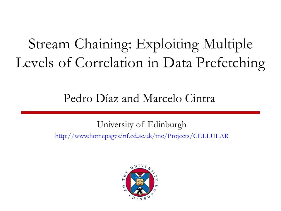 Stream Chaining: Exploiting Multiple Levels of Correlation in Data Prefetching Pedro Díaz and Marcelo Cintra University of Edinburgh http://www.homepages.inf.ed.ac.uk/mc/Projects/CELLULAR