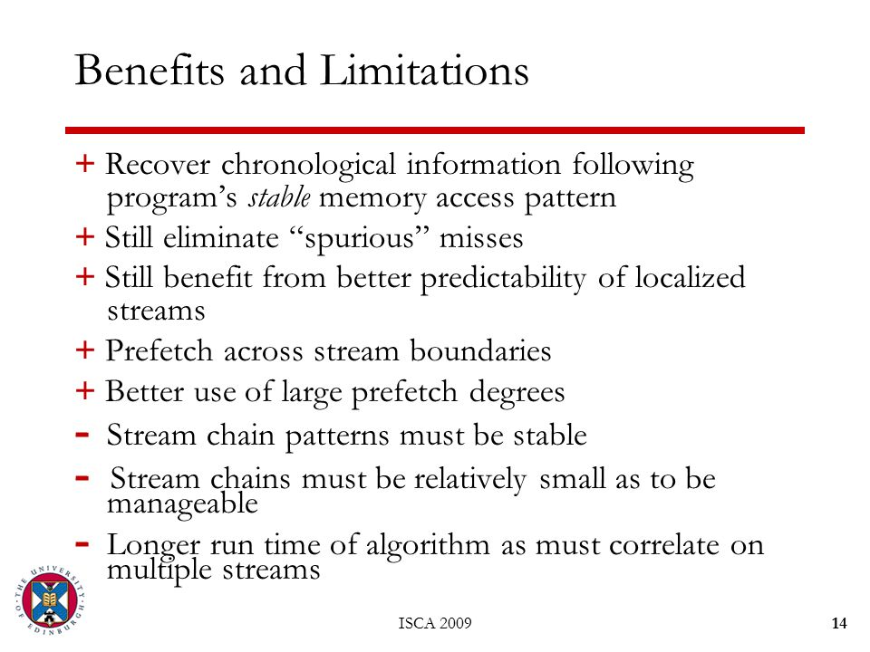 ISCA 200914 Benefits and Limitations + Recover chronological information following program's stable memory access pattern + Still eliminate spurious misses + Still benefit from better predictability of localized streams + Prefetch across stream boundaries + Better use of large prefetch degrees - Stream chain patterns must be stable - Stream chains must be relatively small as to be manageable - Longer run time of algorithm as must correlate on multiple streams