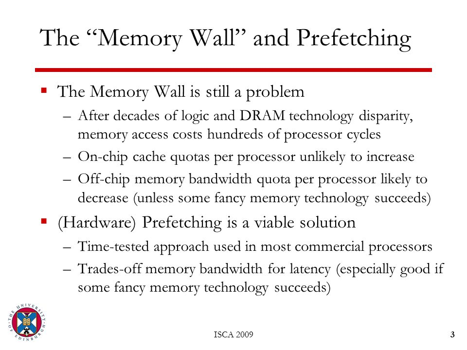  The Memory Wall is still a problem –After decades of logic and DRAM technology disparity, memory access costs hundreds of processor cycles –On-chip cache quotas per processor unlikely to increase –Off-chip memory bandwidth quota per processor likely to decrease (unless some fancy memory technology succeeds)  (Hardware) Prefetching is a viable solution –Time-tested approach used in most commercial processors –Trades-off memory bandwidth for latency (especially good if some fancy memory technology succeeds) ISCA 20093 The Memory Wall and Prefetching