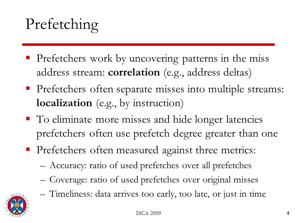ISCA 20094 Prefetching  Prefetchers work by uncovering patterns in the miss address stream: correlation (e.g., address deltas)  Prefetchers often separate misses into multiple streams: localization (e.g., by instruction)  To eliminate more misses and hide longer latencies prefetchers often use prefetch degree greater than one  Prefetchers often measured against three metrics: –Accuracy: ratio of used prefetches over all prefetches –Coverage: ratio of used prefetches over original misses –Timeliness: data arrives too early, too late, or just in time