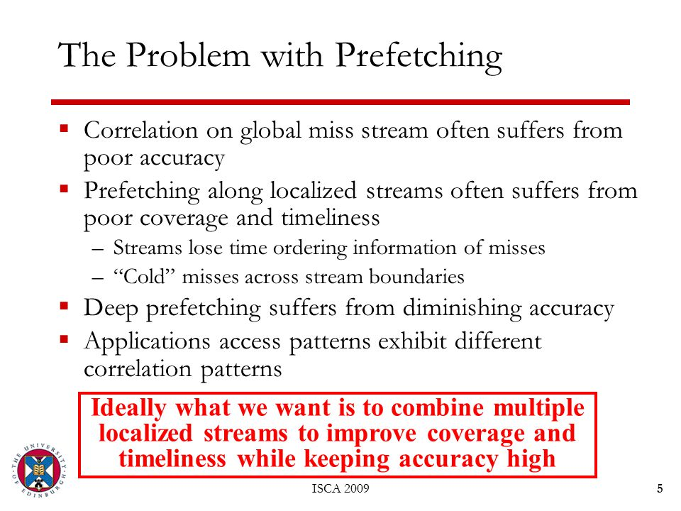 ISCA 20095 The Problem with Prefetching  Correlation on global miss stream often suffers from poor accuracy  Prefetching along localized streams often suffers from poor coverage and timeliness –Streams lose time ordering information of misses – Cold misses across stream boundaries  Deep prefetching suffers from diminishing accuracy  Applications access patterns exhibit different correlation patterns Ideally what we want is to combine multiple localized streams to improve coverage and timeliness while keeping accuracy high