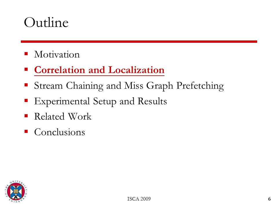 ISCA 20096 Outline  Motivation  Correlation and Localization  Stream Chaining and Miss Graph Prefetching  Experimental Setup and Results  Related Work  Conclusions