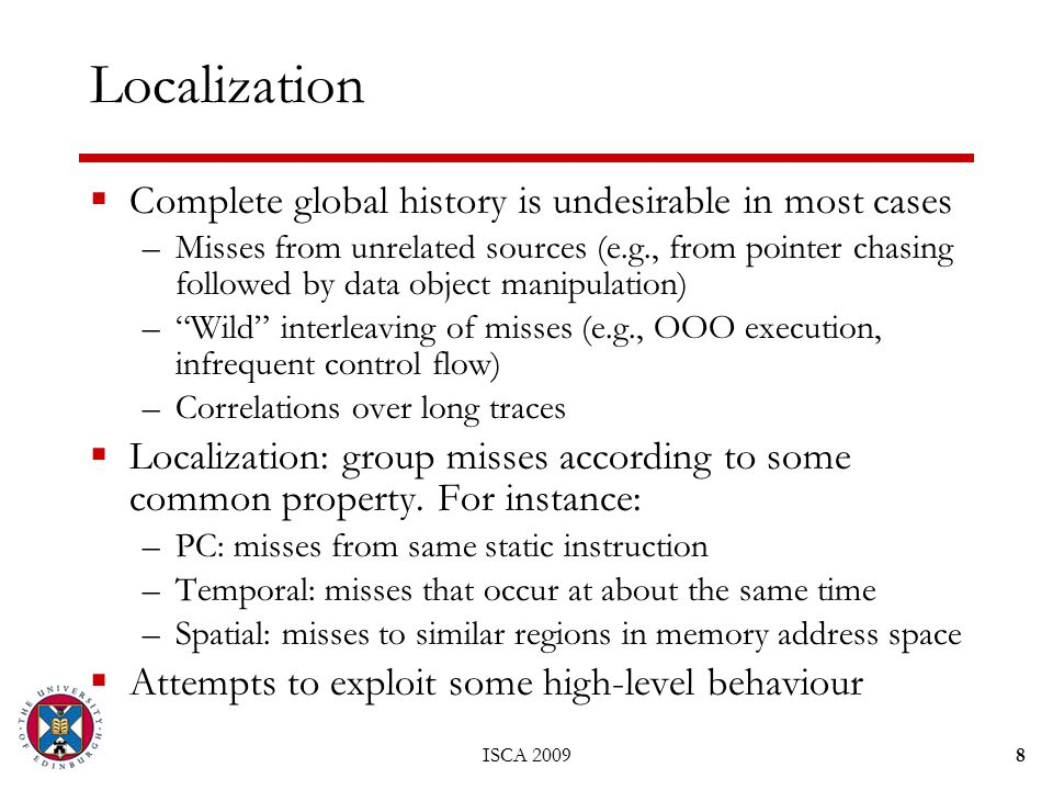 ISCA 20098 Localization  Complete global history is undesirable in most cases –Misses from unrelated sources (e.g., from pointer chasing followed by data object manipulation) – Wild interleaving of misses (e.g., OOO execution, infrequent control flow) –Correlations over long traces  Localization: group misses according to some common property.
