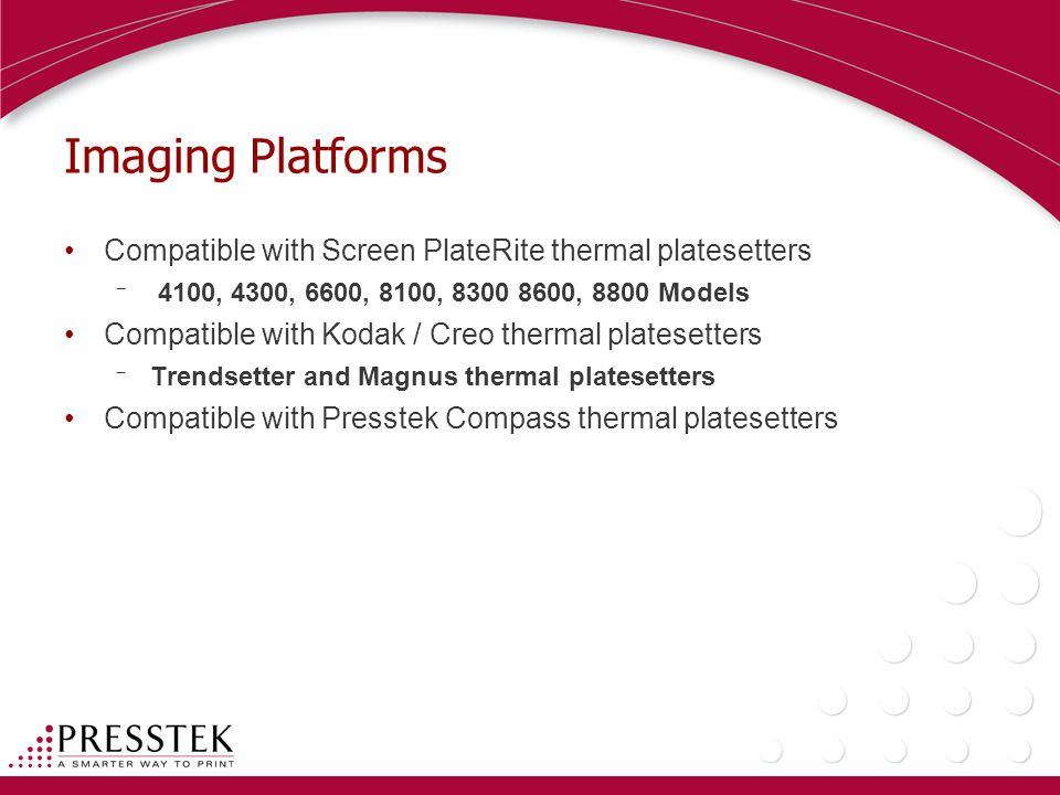 Imaging Platforms Compatible with Screen PlateRite thermal platesetters ¯ 4100, 4300, 6600, 8100, , 8800 Models Compatible with Kodak / Creo thermal platesetters ¯ Trendsetter and Magnus thermal platesetters Compatible with Presstek Compass thermal platesetters