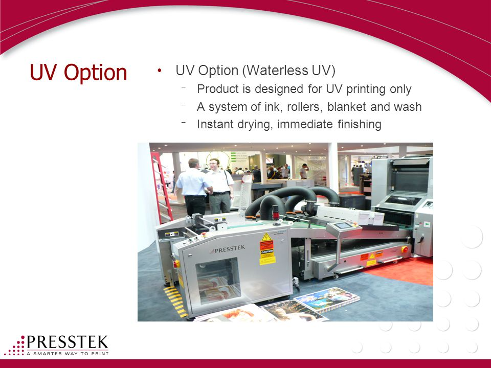 UV Option UV Option (Waterless UV) ¯ Product is designed for UV printing only ¯ A system of ink, rollers, blanket and wash ¯ Instant drying, immediate finishing