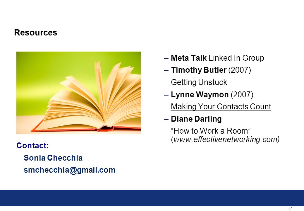 13 Resources Contact: Sonia Checchia smchecchia@gmail.com –Meta Talk Linked In Group –Timothy Butler (2007) Getting Unstuck –Lynne Waymon (2007) Making Your Contacts Count –Diane Darling How to Work a Room (www.effectivenetworking.com)
