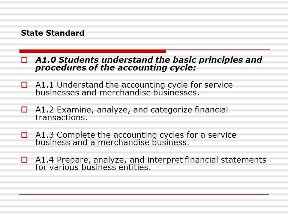 State Standard  A1.0 Students understand the basic principles and procedures of the accounting cycle:  A1.1 Understand the accounting cycle for service businesses and merchandise businesses.
