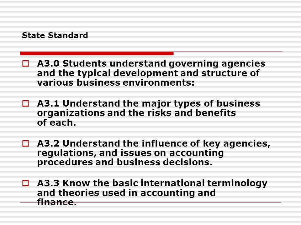 State Standard  A3.0 Students understand governing agencies and the typical development and structure of various business environments:  A3.1 Understand the major types of business organizations and the risks and benefits of each.