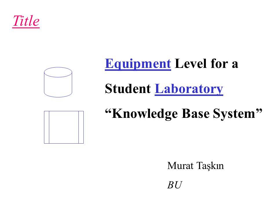 Title Murat Taşkın BU Equipment Level for a Student Laboratory Knowledge Base System