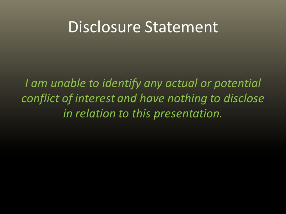 Disclosure Statement I am unable to identify any actual or potential conflict of interest and have nothing to disclose in relation to this presentation.