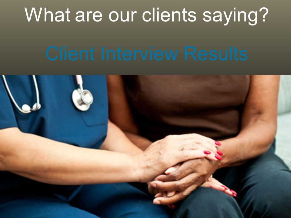 24 What are our clients saying Client Interview Results