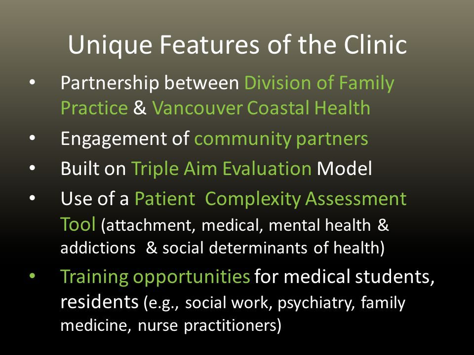 Unique Features of the Clinic Partnership between Division of Family Practice & Vancouver Coastal Health Engagement of community partners Built on Triple Aim Evaluation Model Use of a Patient Complexity Assessment Tool (attachment, medical, mental health & addictions & social determinants of health) Training opportunities for medical students, residents (e.g., social work, psychiatry, family medicine, nurse practitioners)