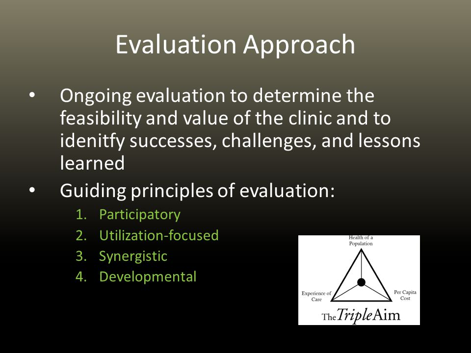 Evaluation Approach Ongoing evaluation to determine the feasibility and value of the clinic and to idenitfy successes, challenges, and lessons learned Guiding principles of evaluation: 1.Participatory 2.Utilization-focused 3.Synergistic 4.Developmental