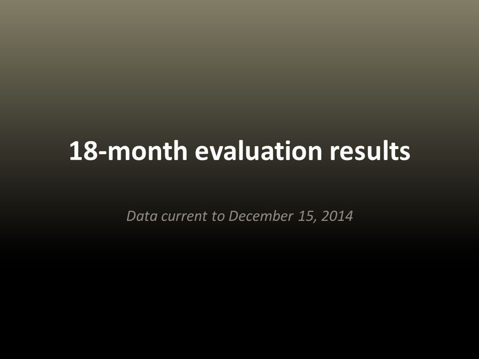 18-month evaluation results Data current to December 15, 2014