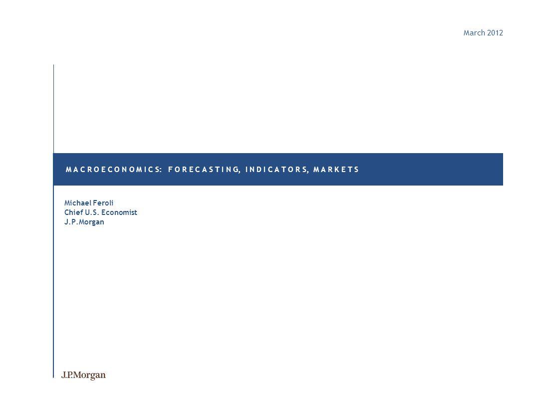 March 2012 M A C R O E C O N O M I C S: F O R E C A S T I N G, I N D I C A T O R S, M A R K E T S Michael Feroli Chief U.S.