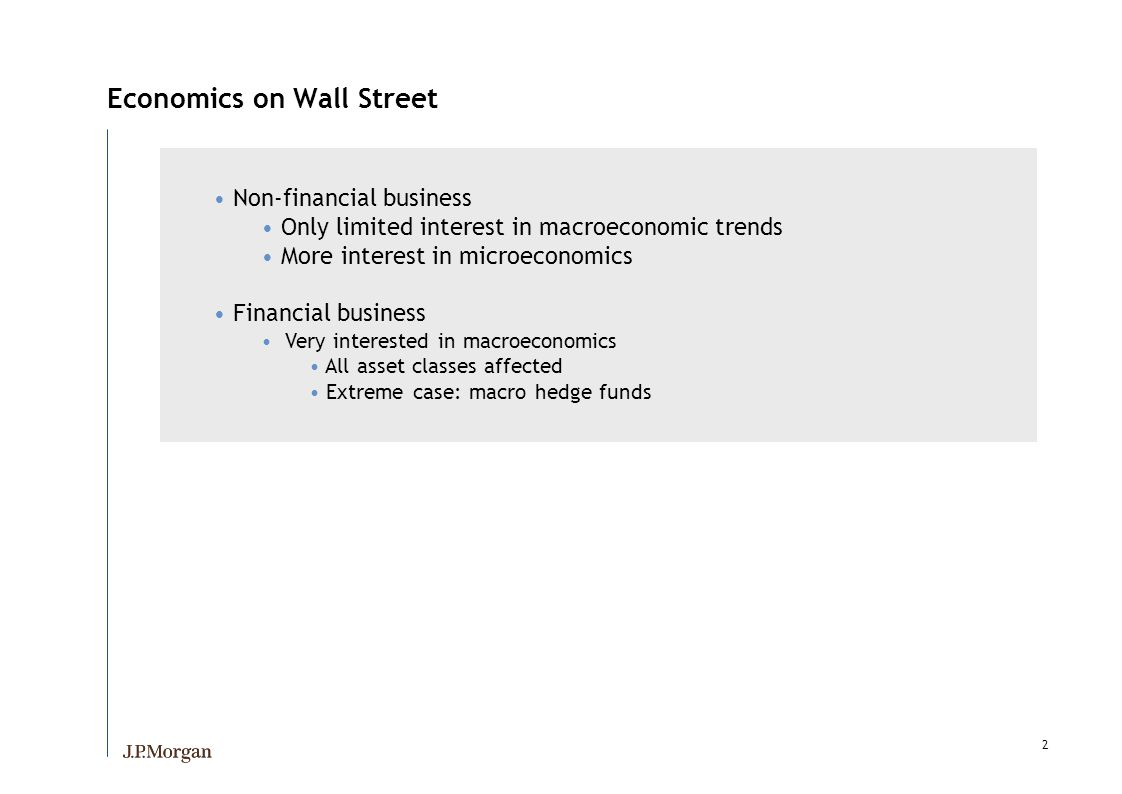 2 Economics on Wall Street Non-financial business Only limited interest in macroeconomic trends More interest in microeconomics Financial business Very interested in macroeconomics All asset classes affected Extreme case: macro hedge funds