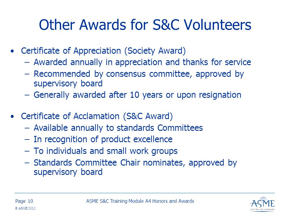 Page © ASME 2012 Other Awards for S&C Volunteers Certificate of Appreciation (Society Award) –Awarded annually in appreciation and thanks for service –Recommended by consensus committee, approved by supervisory board –Generally awarded after 10 years or upon resignation Certificate of Acclamation (S&C Award) –Available annually to standards Committees –In recognition of product excellence –To individuals and small work groups –Standards Committee Chair nominates, approved by supervisory board ASME S&C Training Module A4 Honors and Awards10