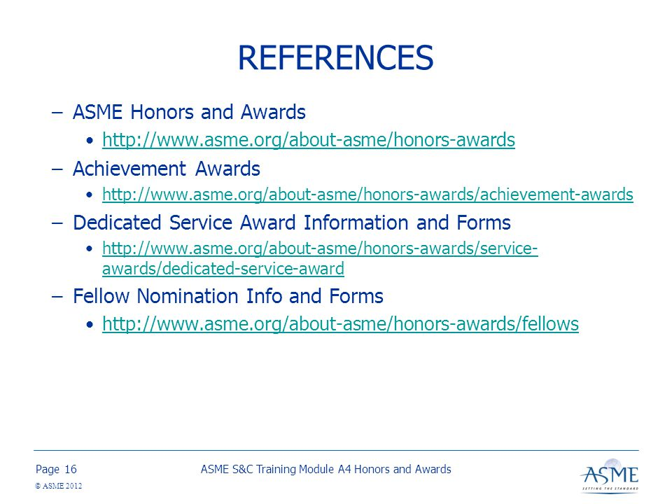 Page © ASME 2012 REFERENCES –ASME Honors and Awards http://www.asme.org/about-asme/honors-awards –Achievement Awards http://www.asme.org/about-asme/honors-awards/achievement-awards –Dedicated Service Award Information and Forms http://www.asme.org/about-asme/honors-awards/service- awards/dedicated-service-awardhttp://www.asme.org/about-asme/honors-awards/service- awards/dedicated-service-award –Fellow Nomination Info and Forms http://www.asme.org/about-asme/honors-awards/fellows ASME S&C Training Module A4 Honors and Awards16