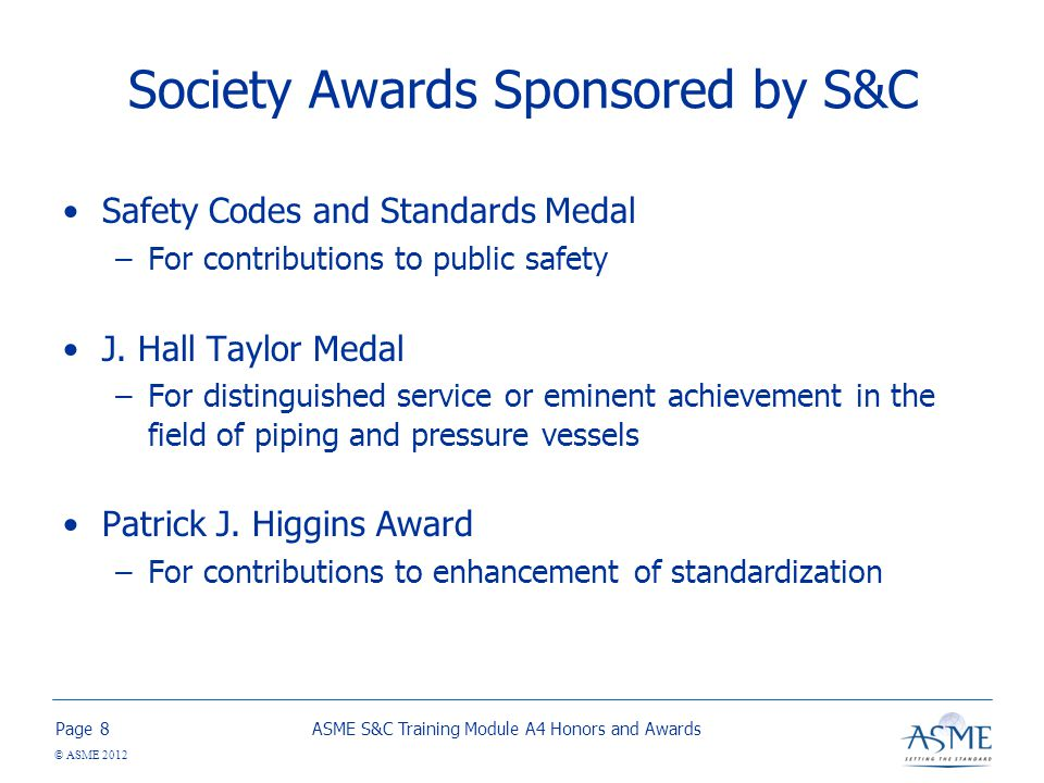 Page © ASME 2012 Society Awards Sponsored by S&C Safety Codes and Standards Medal –For contributions to public safety J.