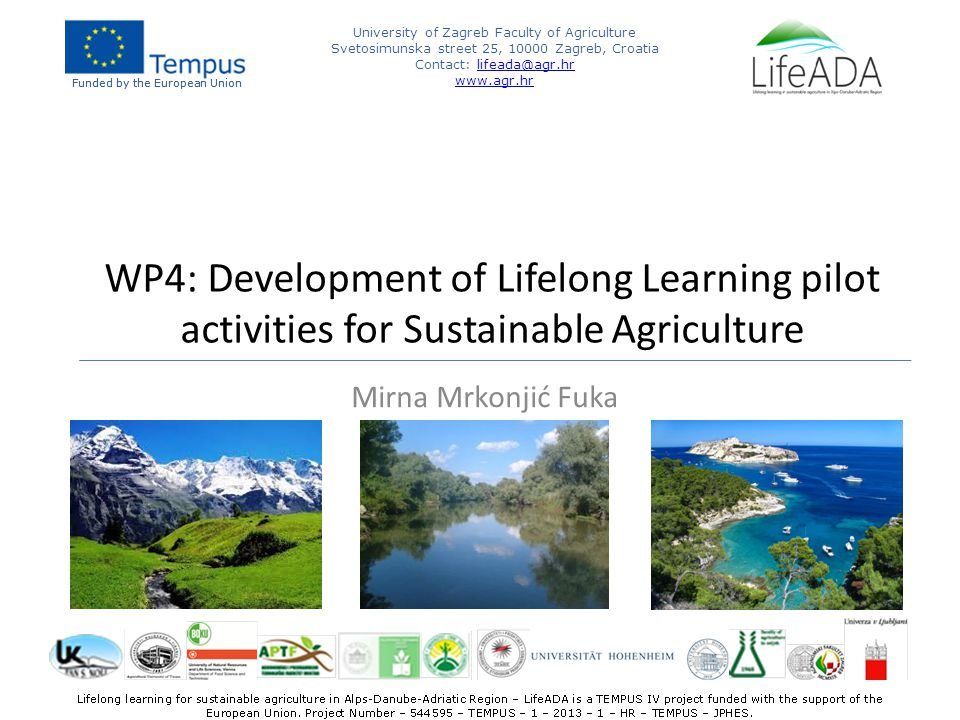 Funded by the European Union University of Zagreb Faculty of Agriculture Svetosimunska street 25, Zagreb, Croatia Contact:   Funded by the European Union WP4: Development of Lifelong Learning pilot activities for Sustainable Agriculture Mirna Mrkonjić Fuka