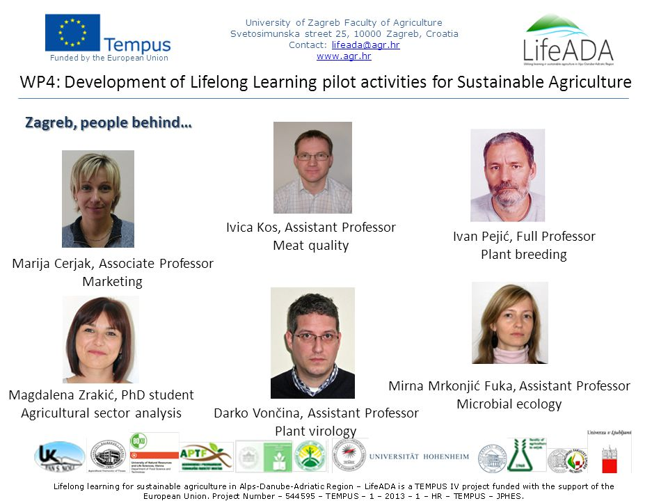 Funded by the European Union University of Zagreb Faculty of Agriculture Svetosimunska street 25, Zagreb, Croatia Contact:   Zagreb, people behind… WP4: Development of Lifelong Learning pilot activities for Sustainable Agriculture Marija Cerjak, Associate Professor Marketing Ivica Kos, Assistant Professor Meat quality Ivan Pejić, Full Professor Plant breeding Darko Vončina, Assistant Professor Plant virology Magdalena Zrakić, PhD student Agricultural sector analysis Mirna Mrkonjić Fuka, Assistant Professor Microbial ecology