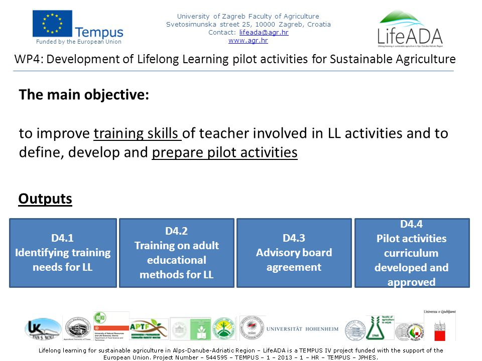 Funded by the European Union University of Zagreb Faculty of Agriculture Svetosimunska street 25, Zagreb, Croatia Contact:   WP4: Development of Lifelong Learning pilot activities for Sustainable Agriculture The main objective: to improve training skills of teacher involved in LL activities and to define, develop and prepare pilot activities D4.1 Identifying training needs for LL D4.2 Training on adult educational methods for LL D4.3 Advisory board agreement D4.4 Pilot activities curriculum developed and approved Outputs