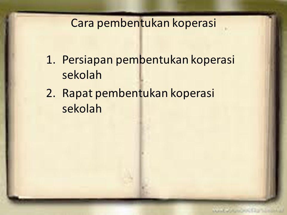 Cara pembentukan koperasi 1.Persiapan pembentukan koperasi sekolah 2.Rapat pembentukan koperasi sekolah